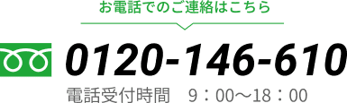 お電話でのご連絡はこちらフリーダイアル「0120-146-610」電話受付時間 9:00〜18:00